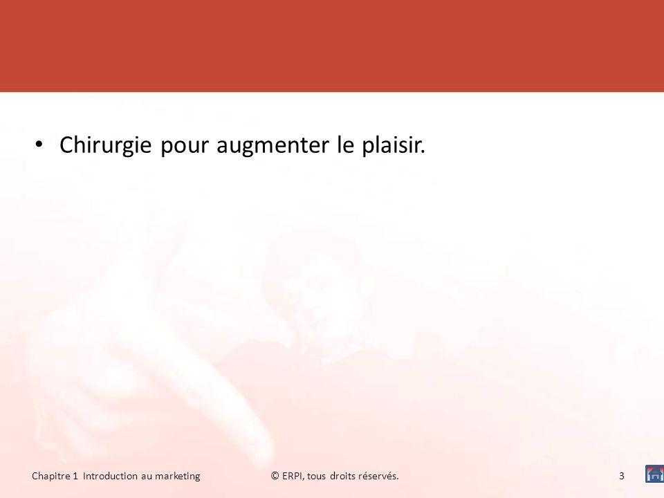 Chirurgie pour augmenter le plaisir. Chapitre 1 Introduction au marketing© ERPI, tous droits réservés.3