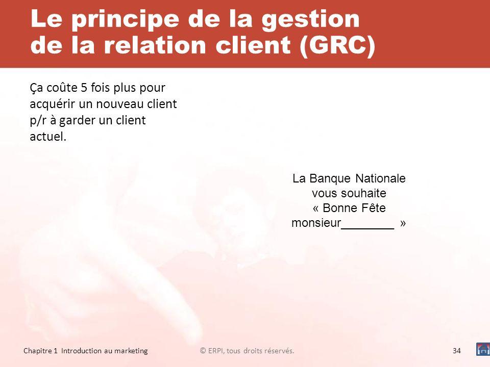 Le principe de la gestion de la relation client (GRC) Ça coûte 5 fois plus pour acquérir un nouveau client p/r à garder un client actuel. Chapitre 1 I