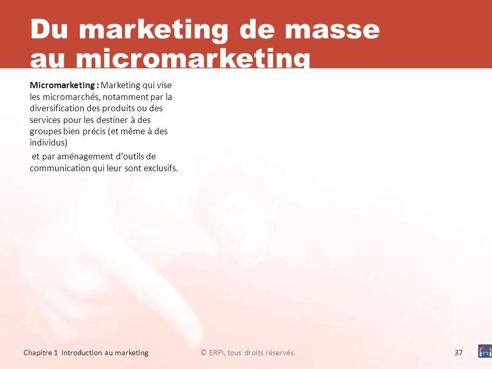 Du marketing de masse au micromarketing Micromarketing : Marketing qui vise les micromarchés, notamment par la diversification des produits ou des ser