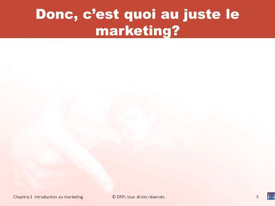 Donc, cest quoi au juste le marketing? Chapitre 1 Introduction au marketing© ERPI, tous droits réservés.5