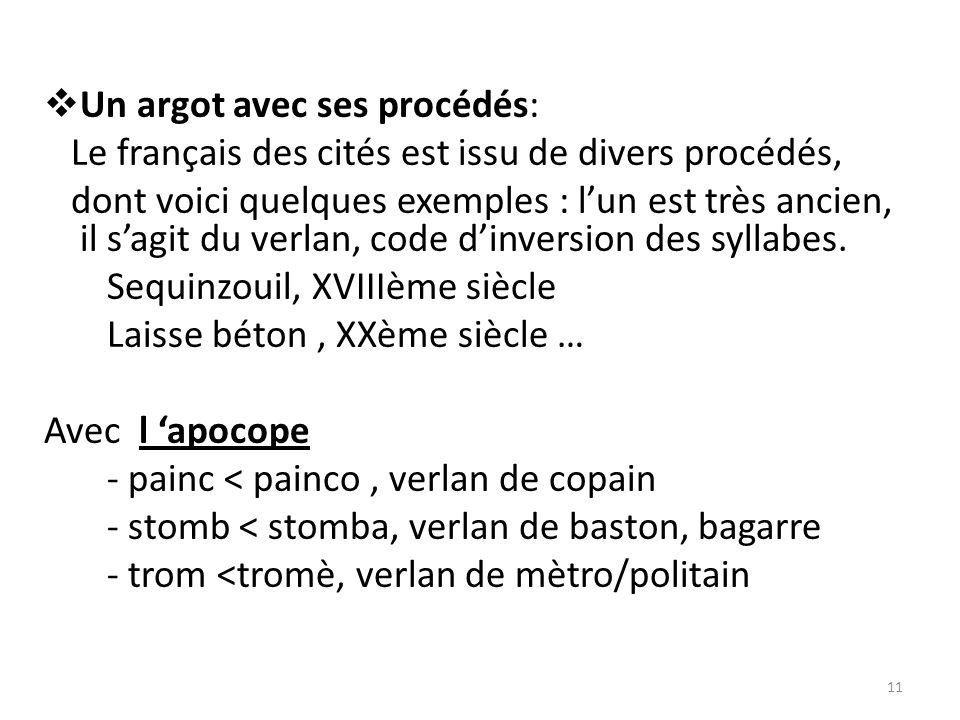 Un argot avec ses procédés: Le français des cités est issu de divers procédés, dont voici quelques exemples : lun est très ancien, il sagit du verlan, code dinversion des syllabes.