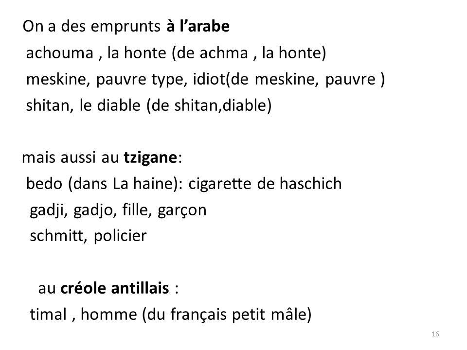 On a des emprunts à larabe achouma, la honte (de achma, la honte) meskine, pauvre type, idiot(de meskine, pauvre ) shitan, le diable (de shitan,diable) mais aussi au tzigane: bedo (dans La haine): cigarette de haschich gadji, gadjo, fille, garçon schmitt, policier au créole antillais : timal, homme (du français petit mâle) 16