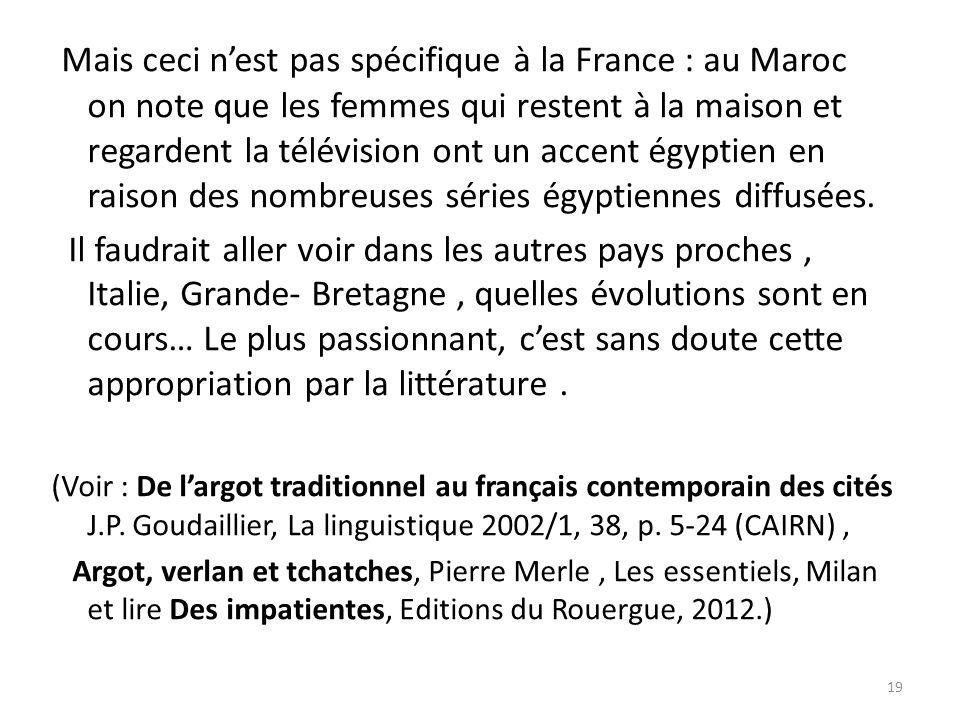 Mais ceci nest pas spécifique à la France : au Maroc on note que les femmes qui restent à la maison et regardent la télévision ont un accent égyptien en raison des nombreuses séries égyptiennes diffusées.