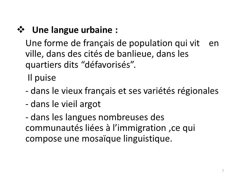 Une langue urbaine : Une forme de français de population qui vit en ville, dans des cités de banlieue, dans les quartiers dits défavorisés.