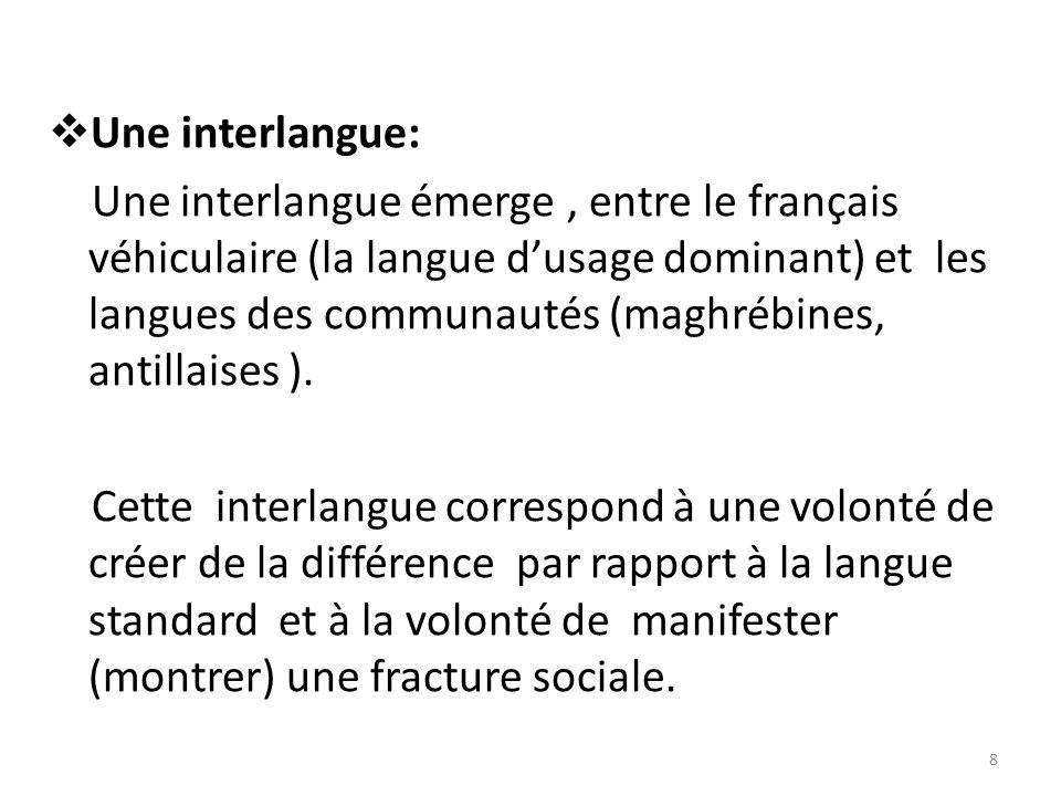 Une interlangue: Une interlangue émerge, entre le français véhiculaire (la langue dusage dominant) et les langues des communautés (maghrébines, antillaises ).