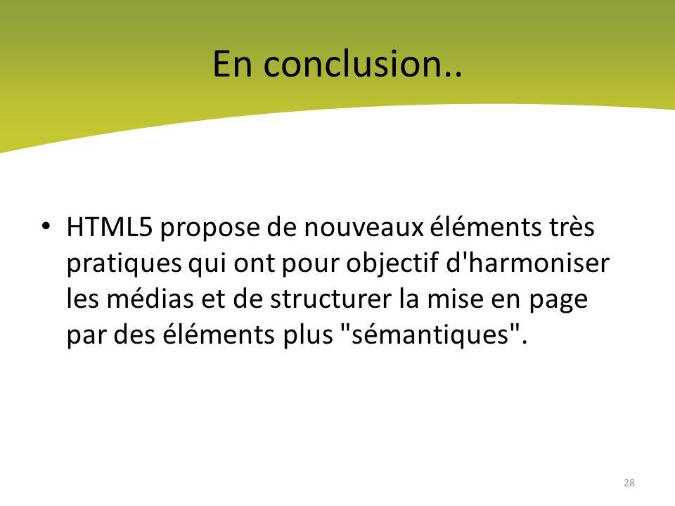En conclusion.. HTML5 propose de nouveaux éléments très pratiques qui ont pour objectif d'harmoniser les médias et de structurer la mise en page par d