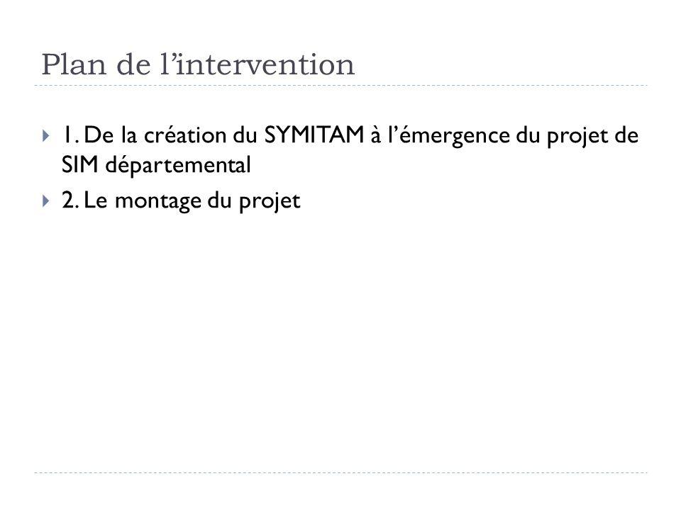 Plan de lintervention 1. De la création du SYMITAM à lémergence du projet de SIM départemental 2. Le montage du projet