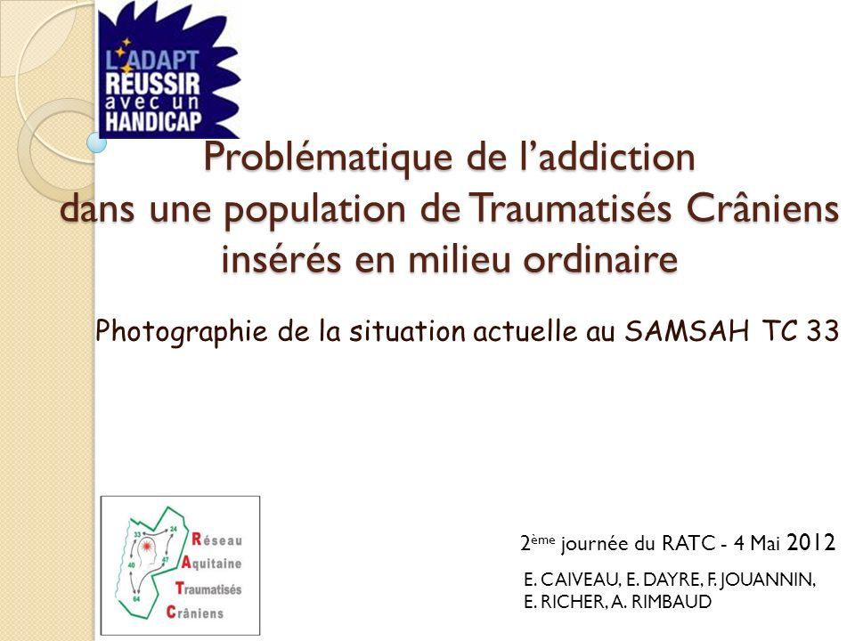 Problématique de laddiction dans une population de Traumatisés Crâniens insérés en milieu ordinaire Photographie de la situation actuelle au SAMSAH TC 33 2 ème journée du RATC - 4 Mai 2012 E.