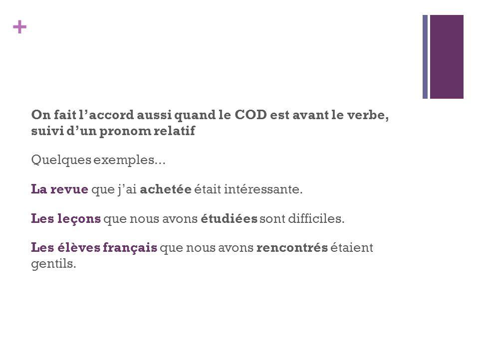 + On fait laccord aussi quand le COD est avant le verbe, suivi dun pronom relatif Quelques exemples... La revue que jai achetée était intéressante. Le