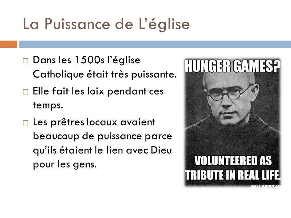 La Puissance de Léglise Dans les 1500s léglise Catholique était très puissante. Elle fait les loix pendant ces temps. Les prêtres locaux avaient beauc