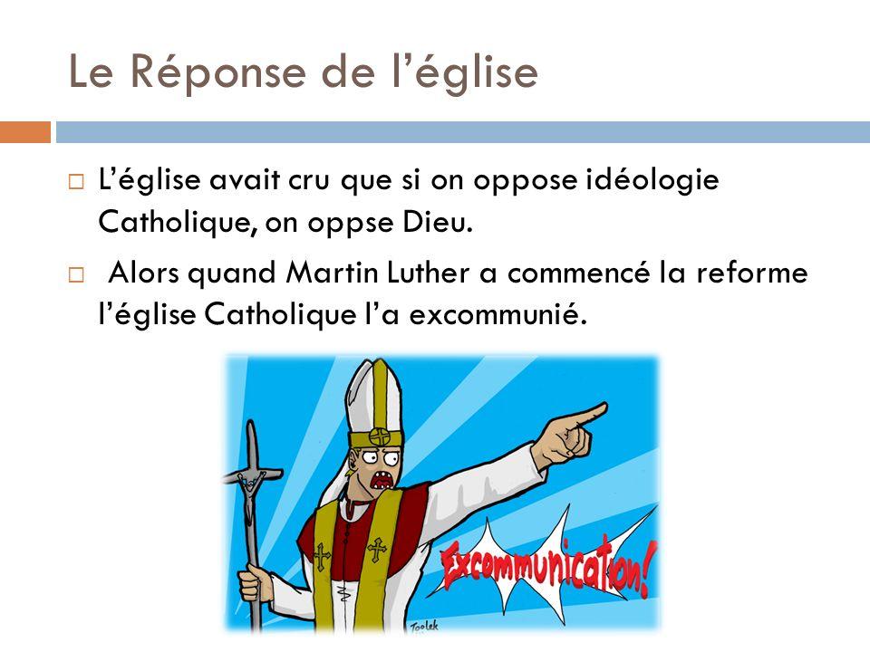 Le Réponse de léglise Léglise avait cru que si on oppose idéologie Catholique, on oppse Dieu. Alors quand Martin Luther a commencé la reforme léglise