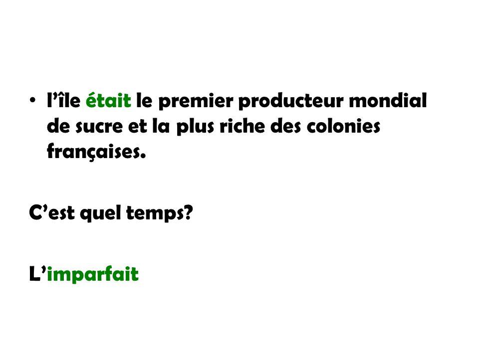 lîle était le premier producteur mondial de sucre et la plus riche des colonies françaises. Cest quel temps? Limparfait