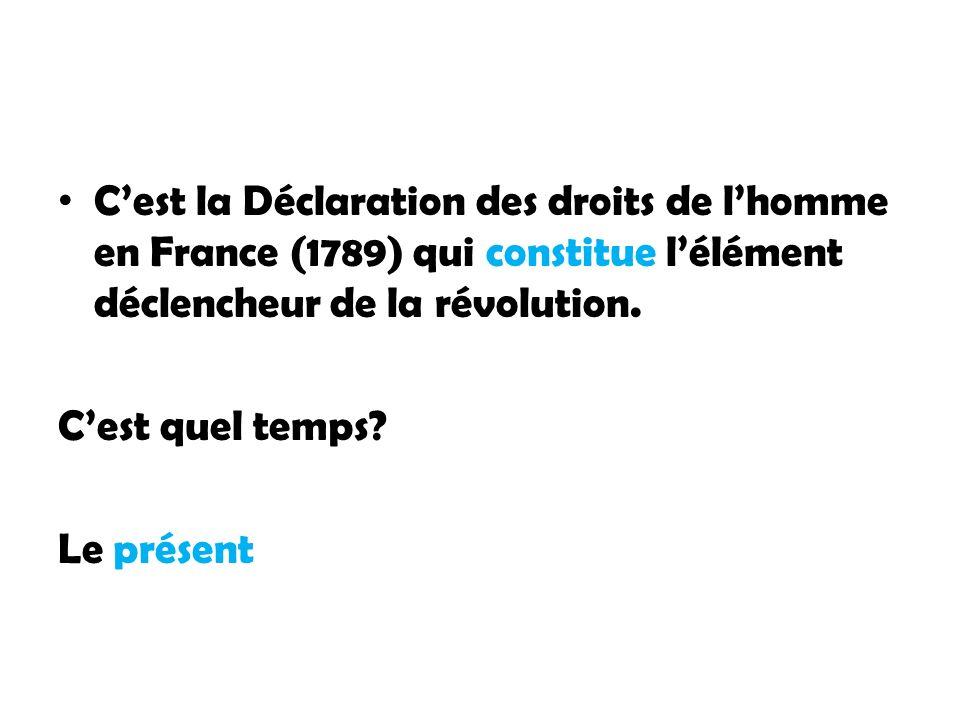 Cest la Déclaration des droits de lhomme en France (1789) qui constitue lélément déclencheur de la révolution. Cest quel temps? Le présent