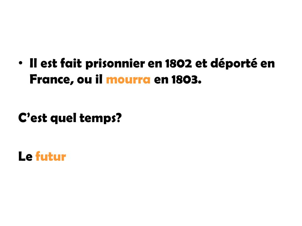 Il est fait prisonnier en 1802 et déporté en France, ou il mourra en 1803. Cest quel temps? Le futur