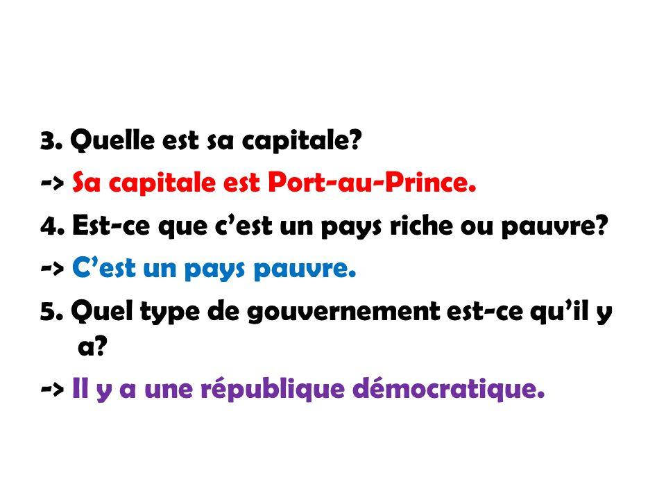 3. Quelle est sa capitale? -> Sa capitale est Port-au-Prince. 4. Est-ce que cest un pays riche ou pauvre? -> Cest un pays pauvre. 5. Quel type de gouv