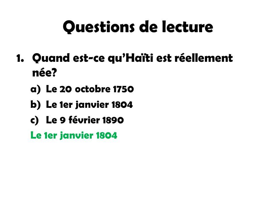 Questions de lecture 1.Quand est-ce quHaïti est réellement née? a)Le 20 octobre 1750 b)Le 1er janvier 1804 c)Le 9 février 1890 Le 1er janvier 1804