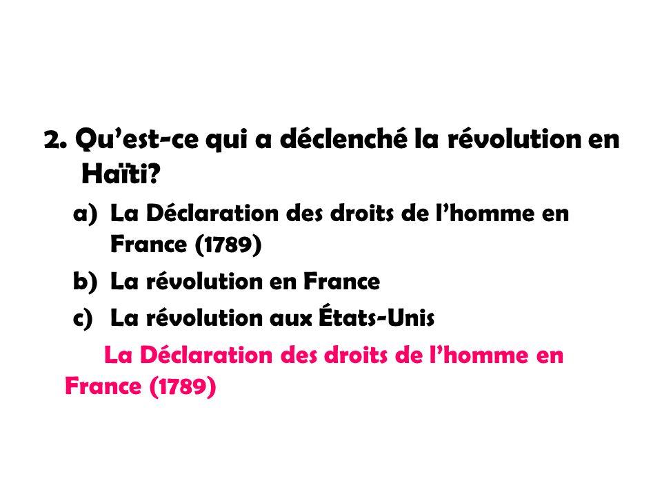 2. Quest-ce qui a déclenché la révolution en Haïti? a)La Déclaration des droits de lhomme en France (1789) b)La révolution en France c)La révolution a