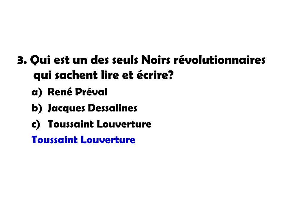 3. Qui est un des seuls Noirs révolutionnaires qui sachent lire et écrire? a)René Préval b)Jacques Dessalines c)Toussaint Louverture Toussaint Louvert