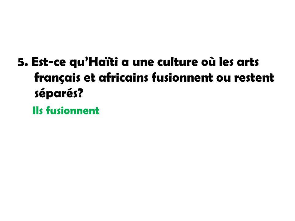 5. Est-ce quHaïti a une culture où les arts français et africains fusionnent ou restent séparés? Ils fusionnent