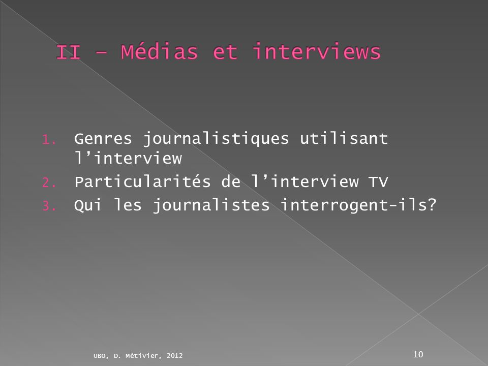 1. Genres journalistiques utilisant linterview 2. Particularités de linterview TV 3. Qui les journalistes interrogent-ils? UBO, D. Métivier, 2012 10