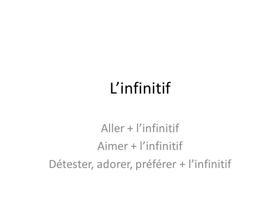 Linfinitif Aller + linfinitif Aimer + linfinitif Détester, adorer, préférer + linfinitif