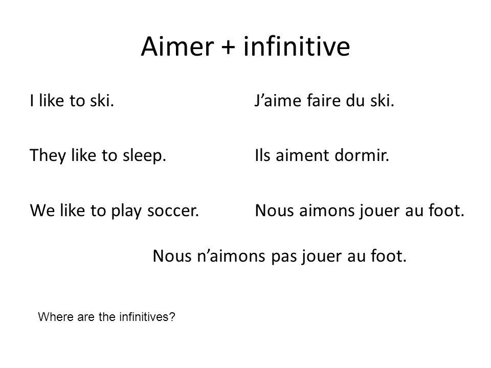 Aimer + infinitive I like to ski. They like to sleep. We like to play soccer. Jaime faire du ski. Ils aiment dormir. Nous aimons jouer au foot. Nous n
