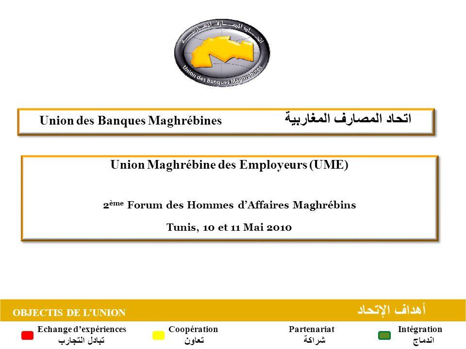 OBJECTIS DE LUNION أهداف الإتحاد Union des Banques Maghrébines اتحاد المصارف المغاربية OBJECTIS DE LUNION أهداف الإتحاد Echange dexpériences تبادل التجارب Coopération تعاون Partenariat شراكة Intégration اندماج Union Maghrébine des Employeurs (UME) 2 ème Forum des Hommes dAffaires Maghrébins Tunis, 10 et 11 Mai 2010 Union Maghrébine des Employeurs (UME) 2 ème Forum des Hommes dAffaires Maghrébins Tunis, 10 et 11 Mai 2010
