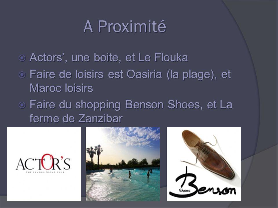 A Proximité A Proximité Actors, une boite, et Le Flouka Actors, une boite, et Le Flouka Faire de loisirs est Oasiria (la plage), et Maroc loisirs Faire de loisirs est Oasiria (la plage), et Maroc loisirs Faire du shopping Benson Shoes, et La ferme de Zanzibar Faire du shopping Benson Shoes, et La ferme de Zanzibar