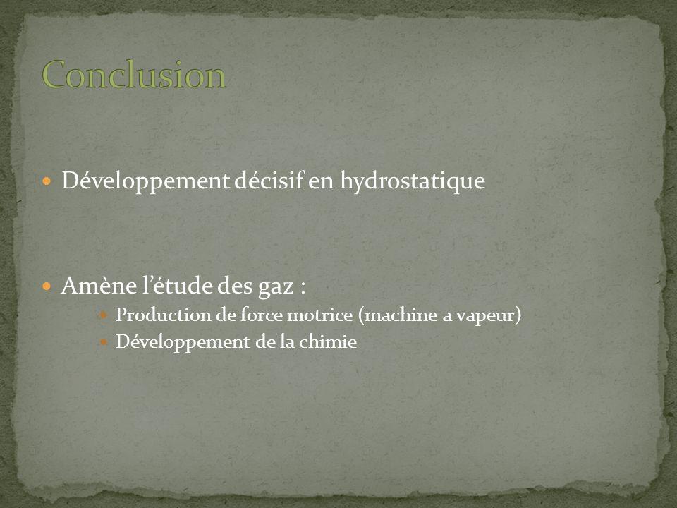 Développement décisif en hydrostatique Amène létude des gaz : Production de force motrice (machine a vapeur) Développement de la chimie