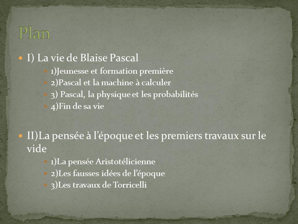 I) La vie de Blaise Pascal 1)Jeunesse et formation première 2)Pascal et la machine à calculer 3) Pascal, la physique et les probabilités 4)Fin de sa v
