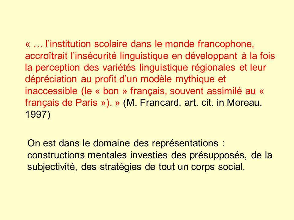« … linstitution scolaire dans le monde francophone, accroîtrait linsécurité linguistique en développant à la fois la perception des variétés linguistique régionales et leur dépréciation au profit dun modèle mythique et inaccessible (le « bon » français, souvent assimilé au « français de Paris »).