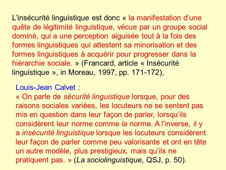 Linsécurité linguistique est donc « la manifestation dune quête de légitimité linguistique, vécue par un groupe social dominé, qui a une perception aiguisée tout à la fois des formes linguistiques qui attestent sa minorisation et des formes linguistiques à acquérir pour progresser dans la hiérarchie sociale.