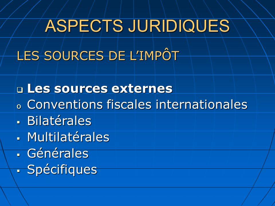 ASPECTS JURIDIQUES LES SOURCES DE LIMPÔT Les sources externes Les sources externes o Conventions fiscales internationales Bilatérales Bilatérales Multilatérales Multilatérales Générales Générales Spécifiques Spécifiques