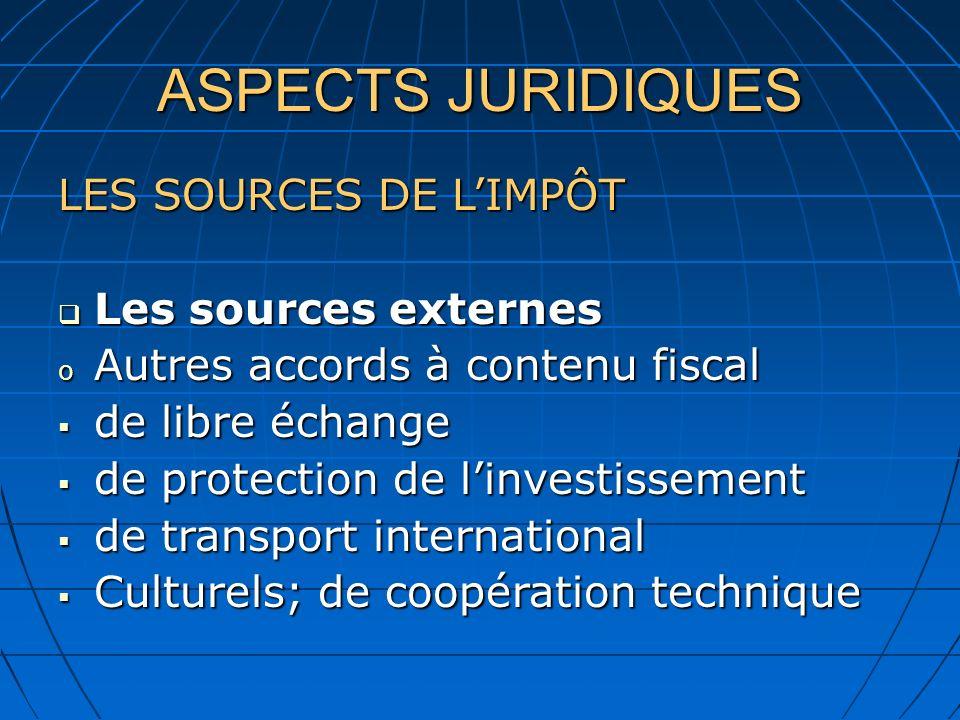 ASPECTS JURIDIQUES LES SOURCES DE LIMPÔT Les sources externes Les sources externes o Autres accords à contenu fiscal de libre échange de libre échange