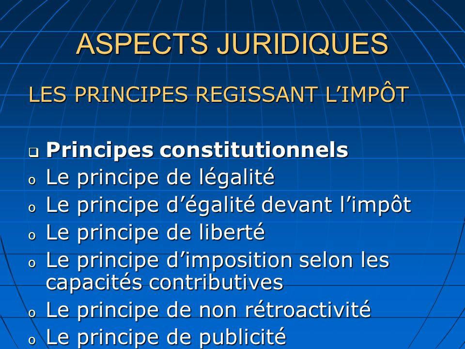 ASPECTS JURIDIQUES LES PRINCIPES REGISSANT LIMPÔT Principes constitutionnels Principes constitutionnels o Le principe de légalité o Le principe dégalité devant limpôt o Le principe de liberté o Le principe dimposition selon les capacités contributives o Le principe de non rétroactivité o Le principe de publicité o Le principe de liberté o Le principe des facultés contributives o Le principe de non rétroactivité o Le principe de publicité
