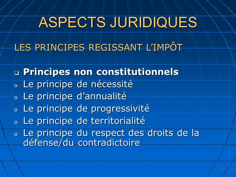 ASPECTS JURIDIQUES LES PRINCIPES REGISSANT LIMPÔT Principes non constitutionnels Principes non constitutionnels o Le principe de nécessité o Le princi