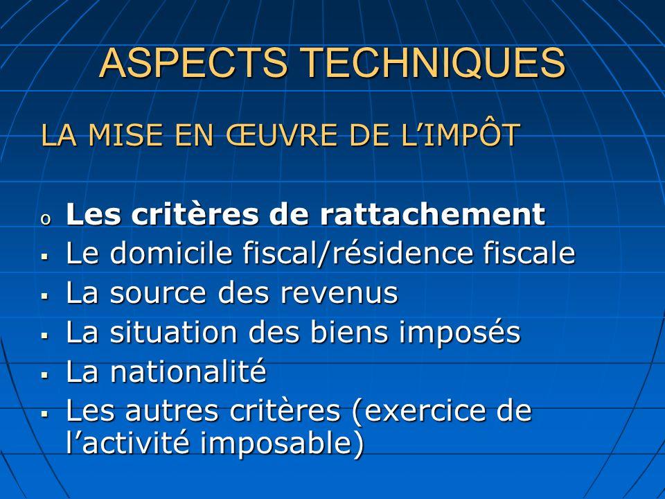 ASPECTS TECHNIQUES LA MISE EN ŒUVRE DE LIMPÔT o Les critères de rattachement Le domicile fiscal/résidence fiscale Le domicile fiscal/résidence fiscale