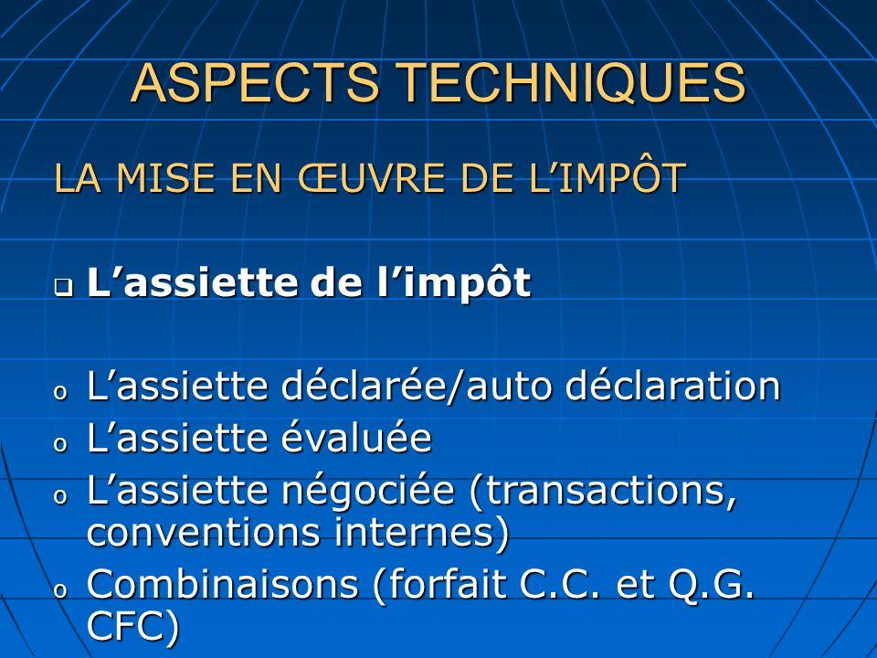 ASPECTS TECHNIQUES LA MISE EN ŒUVRE DE LIMPÔT Lassiette de limpôt Lassiette de limpôt o Lassiette déclarée/auto déclaration o Lassiette évaluée o Lassiette négociée (transactions, conventions internes) o Combinaisons (forfait C.C.