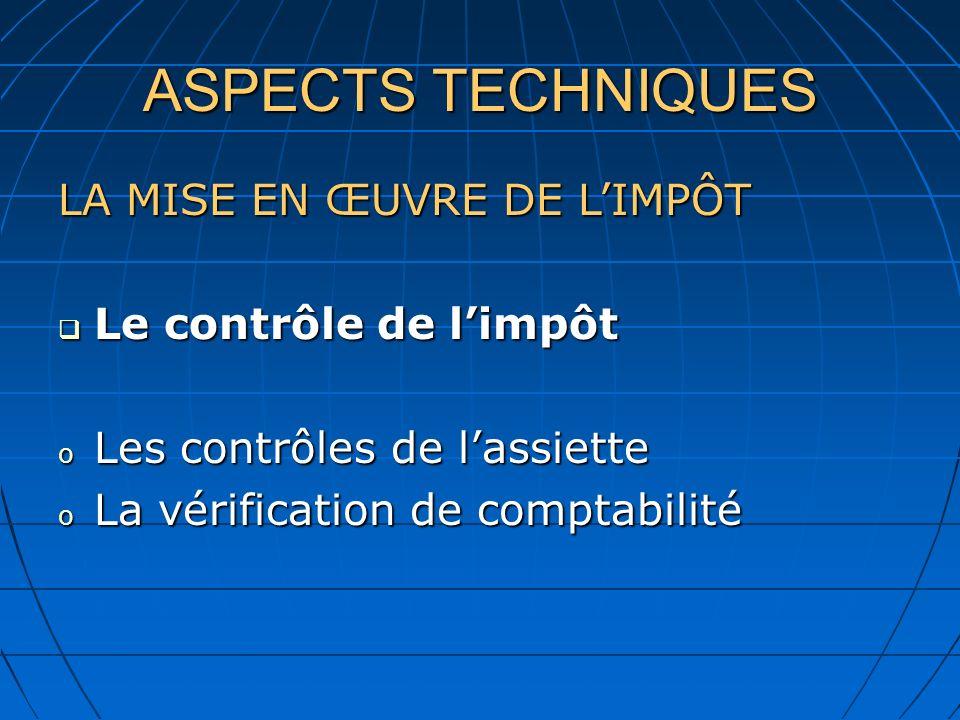 ASPECTS TECHNIQUES LA MISE EN ŒUVRE DE LIMPÔT Le contrôle de limpôt Le contrôle de limpôt o Les contrôles de lassiette o La vérification de comptabilité