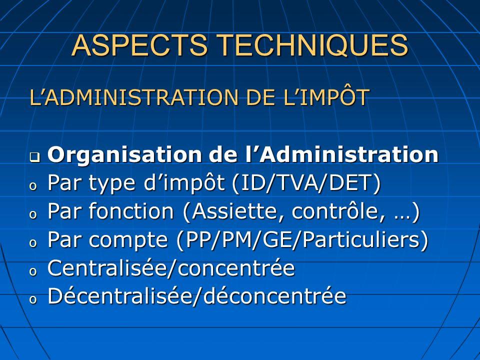 ASPECTS TECHNIQUES LADMINISTRATION DE LIMPÔT Organisation de lAdministration Organisation de lAdministration o Par type dimpôt (ID/TVA/DET) o Par fonction (Assiette, contrôle, …) o Par compte (PP/PM/GE/Particuliers) o Centralisée/concentrée o Décentralisée/déconcentrée