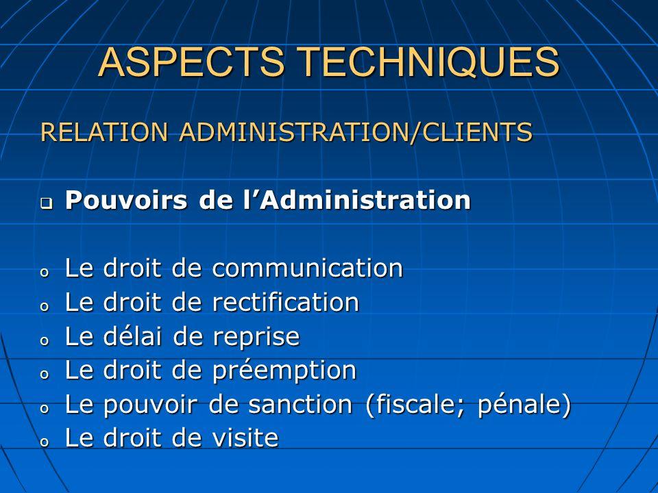 ASPECTS TECHNIQUES RELATION ADMINISTRATION/CLIENTS Pouvoirs de lAdministration Pouvoirs de lAdministration o Le droit de communication o Le droit de r