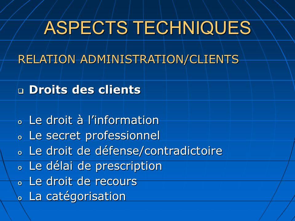 ASPECTS TECHNIQUES RELATION ADMINISTRATION/CLIENTS Droits des clients Droits des clients o Le droit à linformation o Le secret professionnel o Le droi