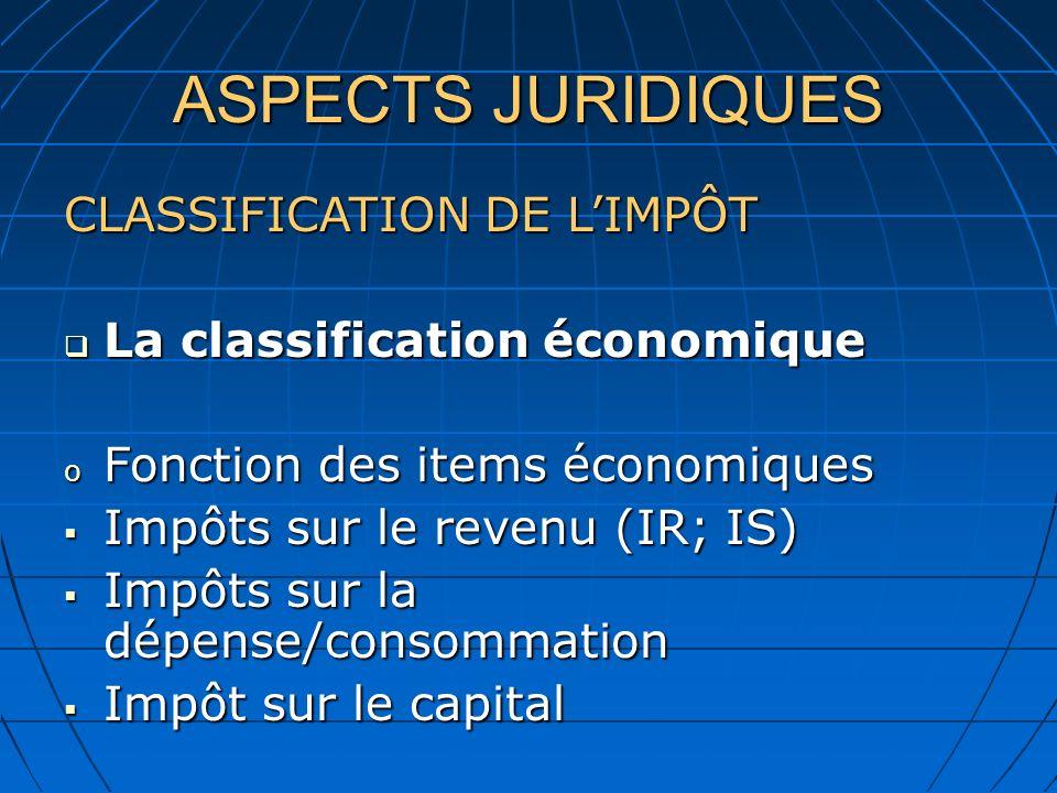 ASPECTS JURIDIQUES CLASSIFICATION DE LIMPÔT La classification économique La classification économique o Fonction des items économiques Impôts sur le revenu (IR; IS) Impôts sur le revenu (IR; IS) Impôts sur la dépense/consommation Impôts sur la dépense/consommation Impôt sur le capital Impôt sur le capital