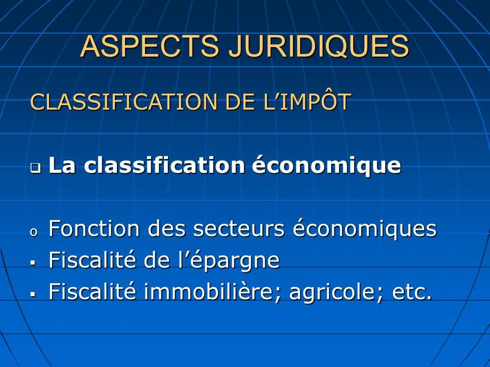 ASPECTS JURIDIQUES CLASSIFICATION DE LIMPÔT La classification économique La classification économique o Fonction des secteurs économiques Fiscalité de lépargne Fiscalité de lépargne Fiscalité immobilière; agricole; etc.