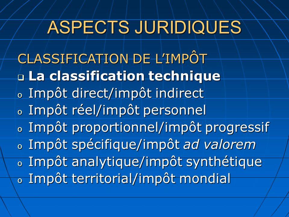 ASPECTS JURIDIQUES CLASSIFICATION DE LIMPÔT La classification technique La classification technique o Impôt direct/impôt indirect o Impôt réel/impôt p