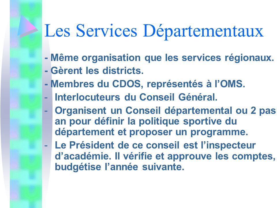 Les Services Départementaux - Même organisation que les services régionaux. - Gèrent les districts. - Membres du CDOS, représentés à lOMS. -Interlocut