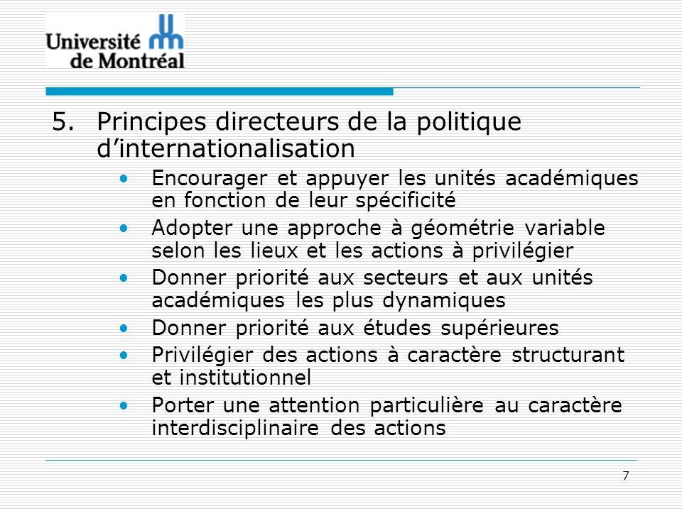7 5.Principes directeurs de la politique dinternationalisation Encourager et appuyer les unités académiques en fonction de leur spécificité Adopter un