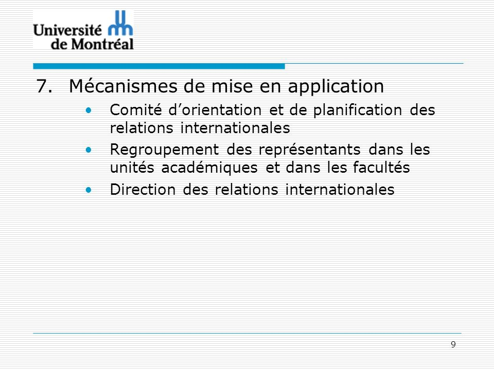 9 7.Mécanismes de mise en application Comité dorientation et de planification des relations internationales Regroupement des représentants dans les unités académiques et dans les facultés Direction des relations internationales