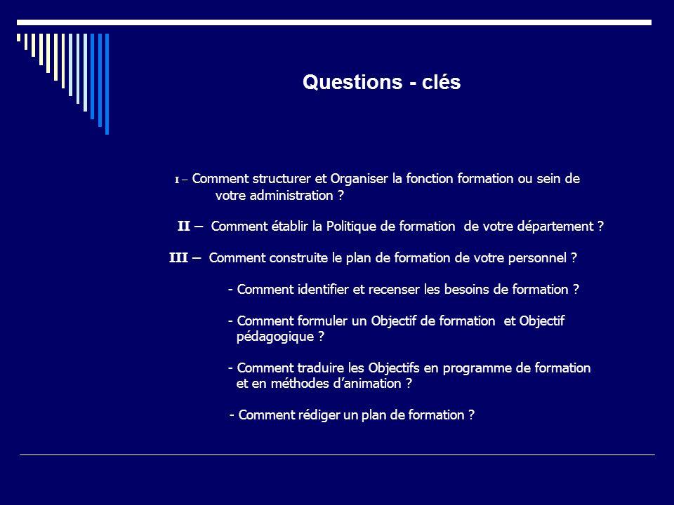 Questions - clés I – Comment structurer et Organiser la fonction formation ou sein de votre administration ? II – Comment établir la Politique de form
