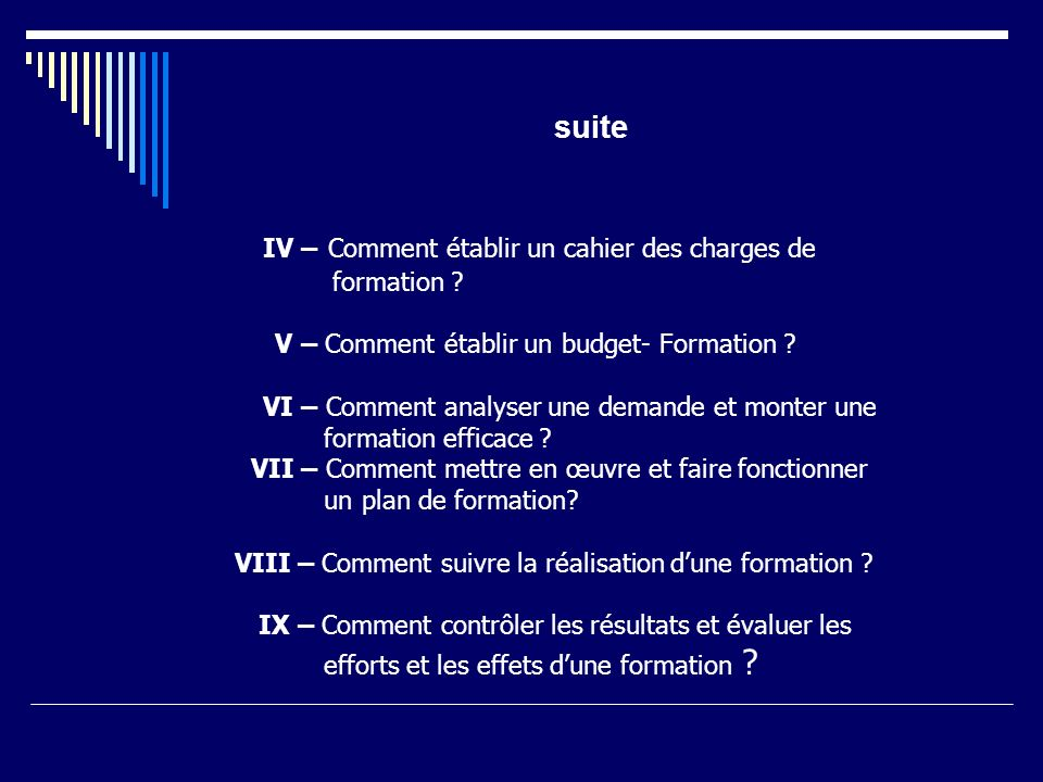 suite IV – Comment établir un cahier des charges de formation ? V – Comment établir un budget- Formation ? VI – Comment analyser une demande et monter